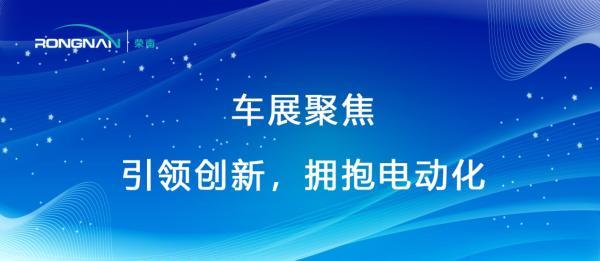荣南科技:聚焦车展,引领创新,拥抱电动化