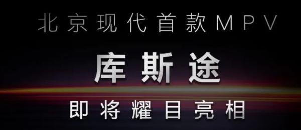 北京现代首款MPV即将亮相 定名库斯途 对标起亚嘉华!