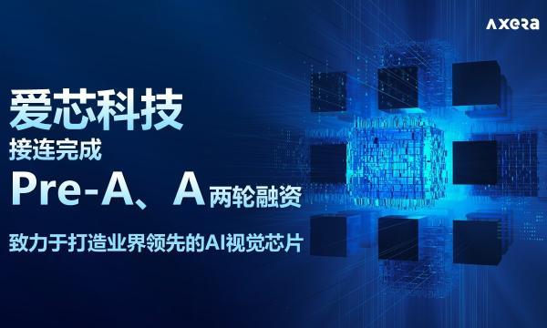 首发 AI视觉芯片企业爱芯科技接连完成Pre-A、A轮融资,总金额达数亿元