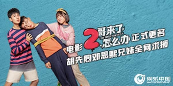 电影《2哥来了怎么办》正式更名 胡先煦邓恩熙古灵精怪求援圈内好友