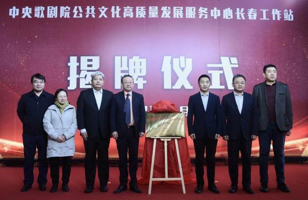 中央歌剧院公共文化高质量发展服务中心长春工作站正式揭牌