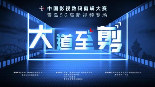 中国影视数码剪辑大赛•青岛5G高新视频专场 正式开启