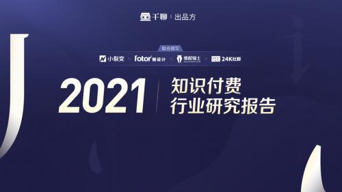 千聊结合小裂变 24k社区 懒人设计等品牌发布《2021知识付费行业研究报告》
