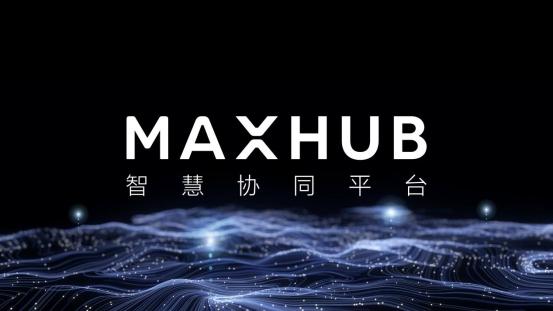 """MAXHUB智慧协同的升级之道:让效率提升由""""人""""及""""事"""""""