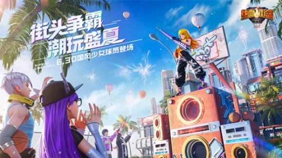 全新暑期版本上线《热血街篮》街头争霸,潮玩盛夏!