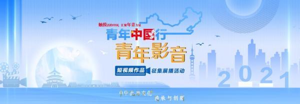 「青年中国行·青年影音」2021 开启青年传承、创新中华优秀文化新篇章