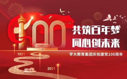 传承红色基因、牢记教育使命,学大教育热烈庆祝中国共产党百年华诞