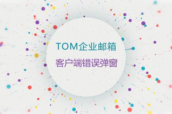 公司企业邮箱发信出现错误弹窗解决方法_TOM公司企业邮箱
