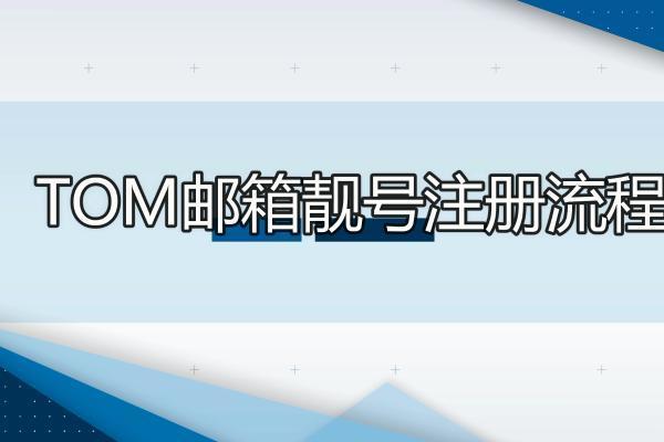 如何申请邮箱注册_TOM邮箱注册详细教程